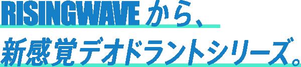 RISINGWAVEから、新感覚デオドラントシリーズ。